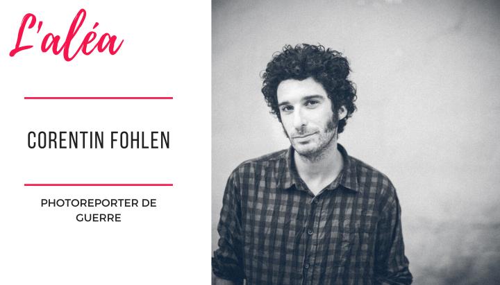 """#1 Corentin Fohlen — Photoreporter de guerre — """"J'ai vu mes limites dans la recherched'adrénaline."""""""